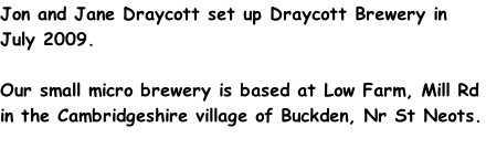 Jon and Jane Draycott set up Draycott Brewery in July 2009.  Our small micro brewery is based at Low Farm, Mill Rd in the Cambridgeshire village of Buckden, Nr St Neots.